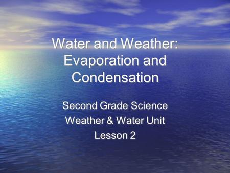 Water and Weather: Evaporation and Condensation Second Grade Science Weather & Water Unit Lesson 2 Second Grade Science Weather & Water Unit Lesson 2.