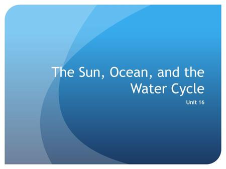 The Sun, Ocean, and the Water Cycle Unit 16. The Water Cycle The water cycle is the continuous movement of water through Earth's environment. The main.