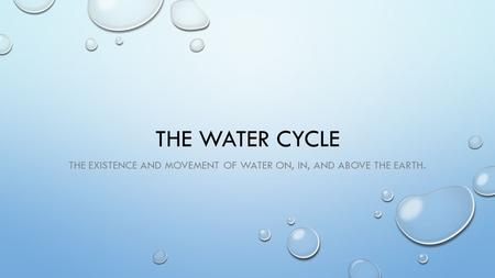 THE WATER CYCLE THE EXISTENCE AND MOVEMENT OF WATER ON, IN, AND ABOVE THE EARTH.