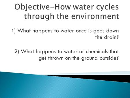 1 ) What happens to water once is goes down the drain? 2) What happens to water or chemicals that get thrown on the ground outside?