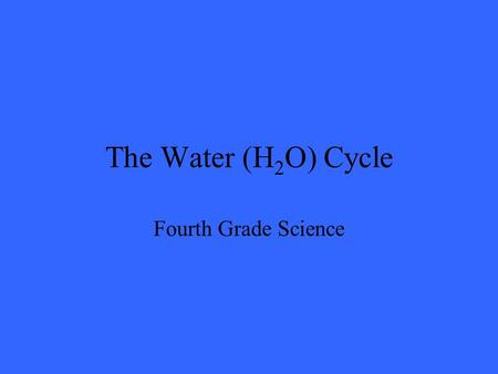 The Water (H 2 O) Cycle Fourth Grade Science. The Sun The sun's energy is necessary to power the water cycle.
