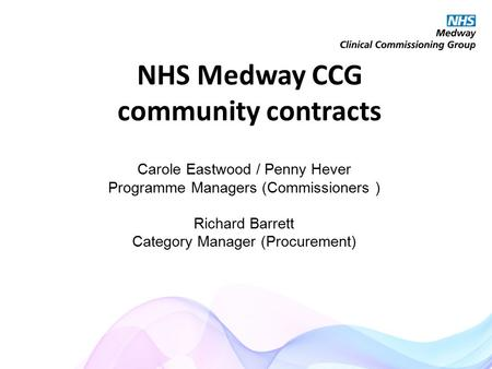NHS Medway CCG community contracts Carole Eastwood / Penny Hever Programme Managers (Commissioners ) Richard Barrett Category Manager (Procurement)