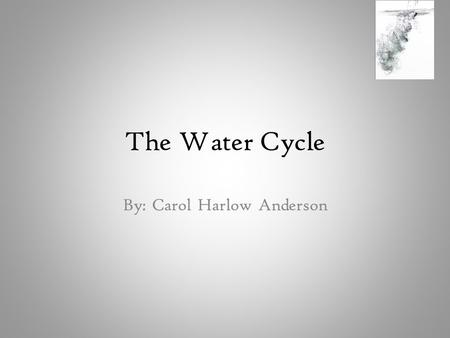 The Water Cycle By: Carol Harlow Anderson. Water Look at this glass of water carefully Can you guess how old this water is?