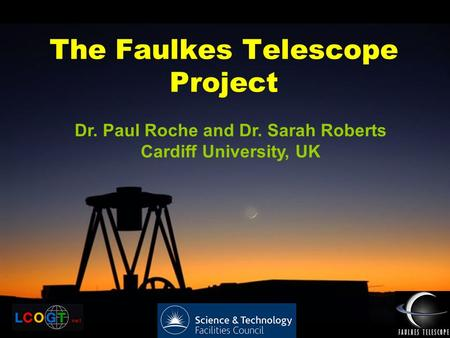 The Faulkes Telescope Project Dr. Paul Roche and Dr. Sarah Roberts Cardiff University, UK.
