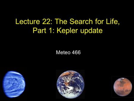 Lecture 22: The Search for Life, Part 1: Kepler update Meteo 466.