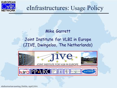 EInfrastructures: Usage Policy Mike Garrett Joint Institute for VLBI in Europe (JIVE, Dwingeloo, The Netherlands) eInfrastructure meeting, Dublin, April.