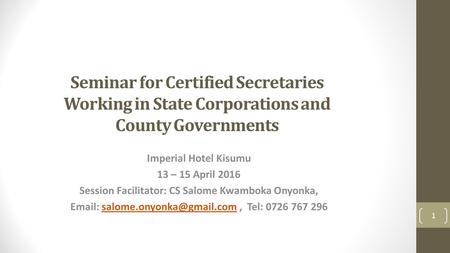 Seminar for Certified Secretaries Working in State Corporations and County Governments Imperial Hotel Kisumu 13 – 15 April 2016 Session Facilitator: CS.