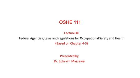 OSHE 111 Lecture #6 Federal Agencies, Laws and regulations for Occupational Safety and Health (Based on Chapter 4-5) Presented by Dr. Ephraim Massawe.