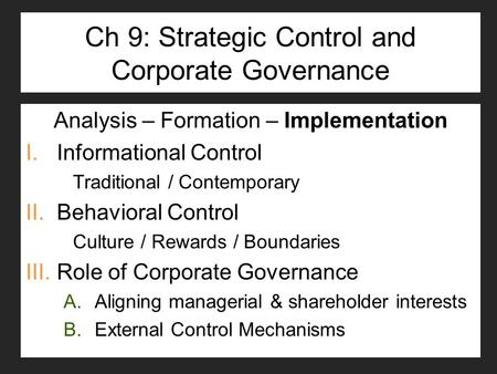 Ch 9: Strategic Control and Corporate Governance Analysis – Formation – Implementation I.Informational Control Traditional / Contemporary II.Behavioral.