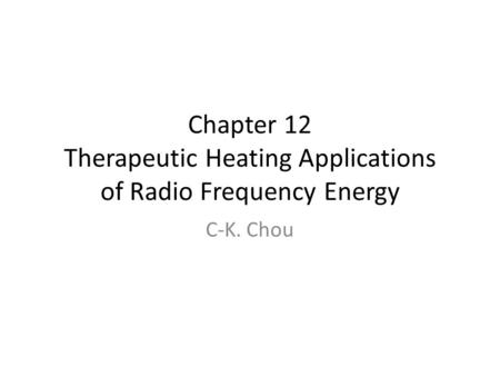 Chapter 12 Therapeutic Heating Applications of Radio Frequency Energy C-K. Chou.