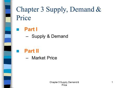 Chapter 3 Supply, Demand & Price 1 Part I –Supply & Demand Part II –Market Price.