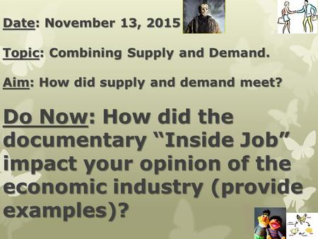 "Date: November 13, 2015 Topic: Combining Supply and Demand. Aim: How did supply and demand meet? Do Now: How did the documentary ""Inside Job"" impact your."