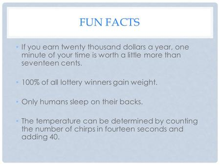 FUN FACTS If you earn twenty thousand dollars a year, one minute of your time is worth a little more than seventeen cents. 100% of all lottery winners.