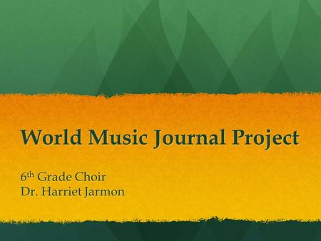 World Music Journal Project 6 th Grade Choir Dr. Harriet Jarmon.