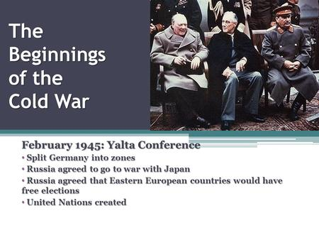 The Beginnings of the Cold War February 1945: Yalta Conference Split Germany into zones Split Germany into zones Russia agreed to go to war with Japan.