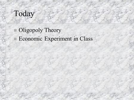 Today n Oligopoly Theory n Economic Experiment in Class.