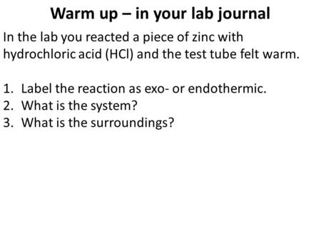 Warm up – in your lab journal In the lab you reacted a piece of zinc with hydrochloric acid (HCl) and the test tube felt warm. 1.Label the reaction as.