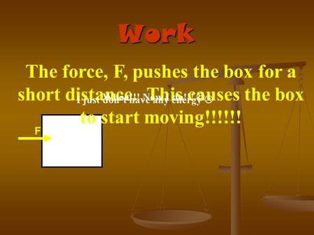 Work F The force, F, pushes the box for a short distance. This causes the box to start moving!!!!!! I just don't have any energy  Whoa!!! Now I do!!!