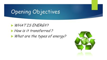 Opening Objectives  WHAT IS ENERGY?  How is it transferred ?  What are the types of energy?