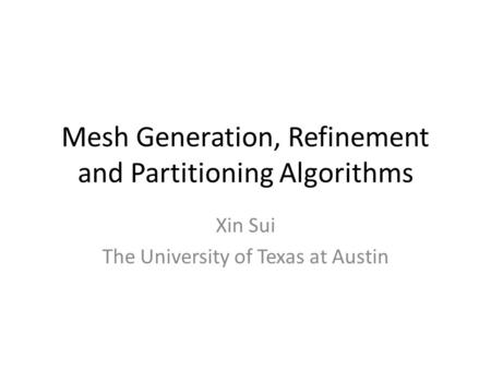 Mesh Generation, Refinement and Partitioning Algorithms Xin Sui The University of Texas at Austin.
