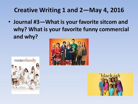 Creative Writing 1 and 2—May 4, 2016 Journal #3—What is your favorite sitcom and why? What is your favorite funny commercial and why?