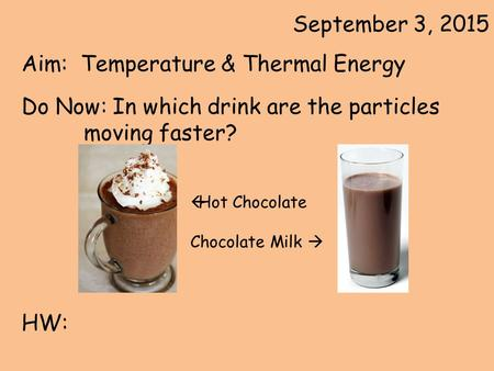 September 3, 2015 Aim: Temperature & Thermal Energy Do Now: In which drink are the particles moving faster? HW:  Hot Chocolate Chocolate Milk 
