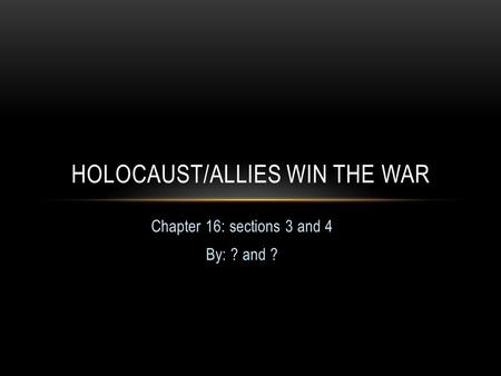 Chapter 16: sections 3 and 4 By: ? and ? HOLOCAUST/ALLIES WIN THE WAR.