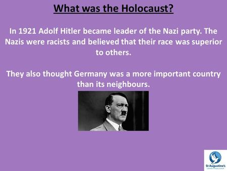 What was the Holocaust? In 1921 Adolf Hitler became leader of the Nazi party. The Nazis were racists and believed that their race was superior to others.