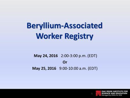 Beryllium-Associated Worker Registry May 24, 2016 2:00-3:00 p.m. (EDT) Or May 25, 2016 9:00-10:00 a.m. (EDT) 1.