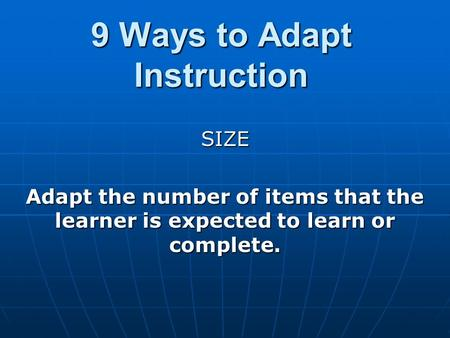 9 Ways to Adapt Instruction SIZE Adapt the number of items that the learner is expected to learn or complete.