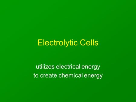 Electrolytic Cells utilizes electrical energy to create chemical energy.