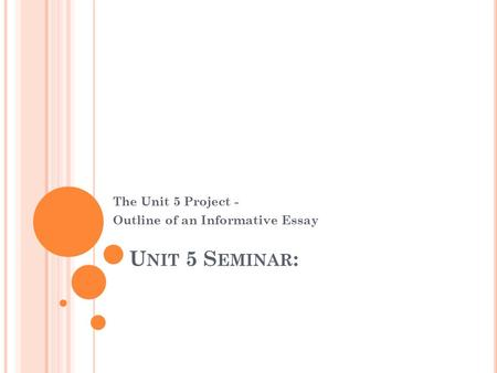 U NIT 5 S EMINAR : The Unit 5 Project - Outline of an Informative Essay.