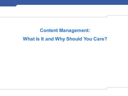 Content Management: What Is It and Why Should You Care?