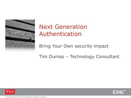 1© Copyright 2012 EMC Corporation. All rights reserved. Next Generation Authentication Bring Your Own security impact Tim Dumas – Technology Consultant.