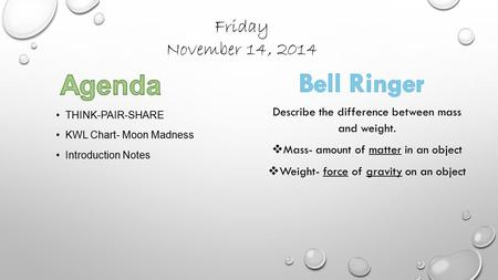 Friday November 14, 2014 THINK-PAIR-SHARE KWL Chart- Moon Madness Introduction Notes Describe the difference between mass and weight.  Mass- amount of.