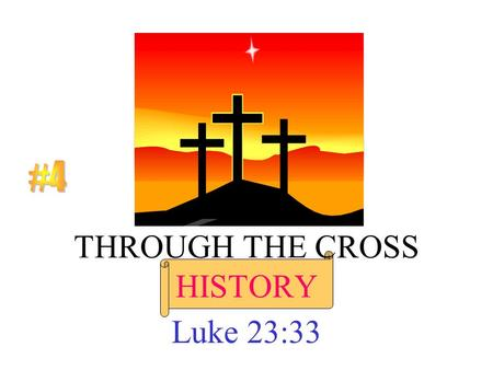 THROUGH THE CROSS HISTORY Luke 23:33. But when the time had fully come, God sent his Son, born of a woman, born under law, to redeem those under law,