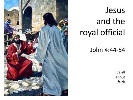 Jesus and the royal official John 4:44-54 It's all about faith.