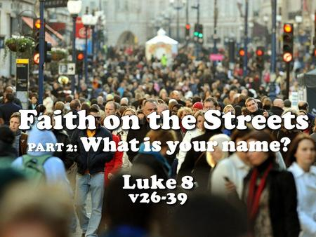 PART 2: What is your name?. LUKE 8:26 They sailed to the region of the Gerasenes, which is across the lake from Galilee. 27 When Jesus stepped ashore,
