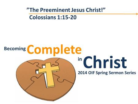 "Christ Complete Becoming in Becoming Christ in Complete 2014 OIF Spring Sermon Series ""The Preeminent Jesus Christ!"" Colossians 1:15-20."