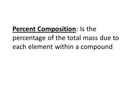 Percent Composition: Is the percentage of the total mass due to each element within a compound.