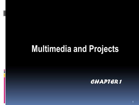 CHAPTER 1 Multimedia and Projects 1. What is multimedia  'Multimedia is the seamless integration of text, sound, images of all kinds and control software.
