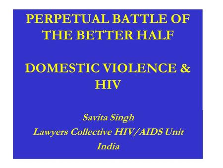 PERPETUAL BATTLE OF THE BETTER HALF DOMESTIC VIOLENCE & HIV Savita Singh Lawyers Collective HIV/AIDS Unit India.
