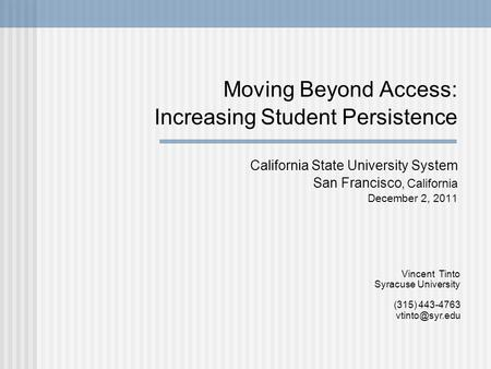 Moving Beyond Access: Increasing Student Persistence California State University System San Francisco, California December 2, 2011 Vincent Tinto Syracuse.