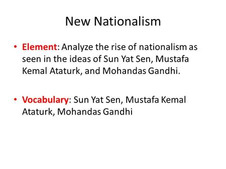 New Nationalism Element: Analyze the rise of nationalism as seen in the ideas of Sun Yat Sen, Mustafa Kemal Ataturk, and Mohandas Gandhi. Vocabulary: Sun.