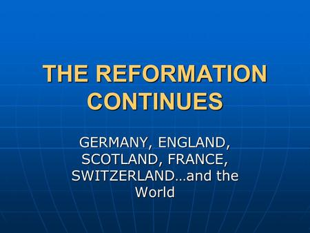 THE REFORMATION CONTINUES GERMANY, ENGLAND, SCOTLAND, FRANCE, SWITZERLAND…and the World.