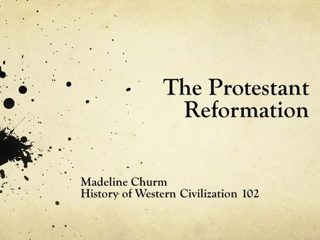 The Protestant Reformation Madeline Churm History of Western Civilization 102.