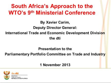 South Africa's Approach to the WTO's 9 th Ministerial Conference By Xavier Carim, Deputy Director General: International Trade and Economic Development.