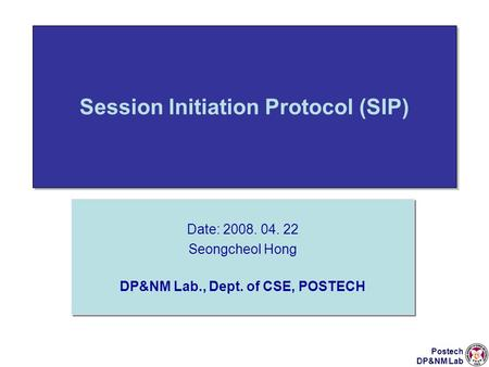 Postech DP&NM Lab Session Initiation Protocol (SIP) Date: 2008. 04. 22 Seongcheol Hong DP&NM Lab., Dept. of CSE, POSTECH Date: 2008. 04. 22 Seongcheol.