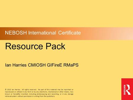 Resource Pack NEBOSH International Certificate Ian Harries CMIOSH GIFireE RMaPS © 2015 Ian Harries. All rights reserved. No part <strong>of</strong> this material may be.