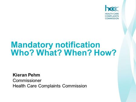Mandatory notification Who? What? When? How? Kieran Pehm Commissioner Health Care Complaints Commission.